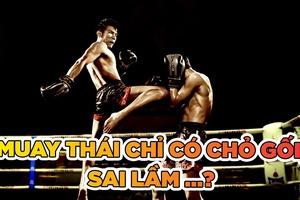 Sai lầm khi suy nghĩ Muay Thái chỉ có đòn chỏ và gối