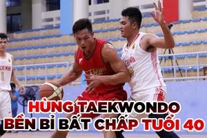 Hùng Taekwondo và những bước chạy bất chấp tuổi tác cùng bóng rổ