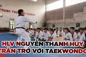 HLV Nguyễn Thanh Huy và những trăn trở để phát triển Taekwondo