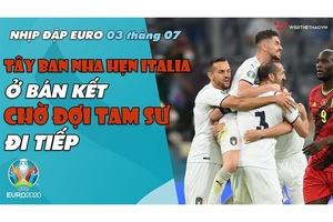 NHỊP ĐẬP EURO 2021   Bản tin ngày 03/7: Tây Ban Nha hẹn Italia ở bán kết, chờ đợi Tam Sư đi tiếp