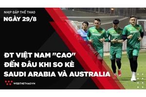 """Nhịp đập Thể thao 29/08: ĐT Việt Nam """"cao"""" đến đâu khi so kè Saudi Arabia và Australia"""