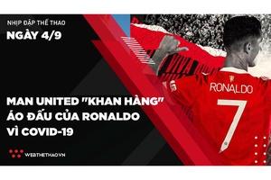 """Nhịp đập Thể thao 04/09: Man United """"khan hàng"""" áo đấu của Ronaldo vì COVID-19"""