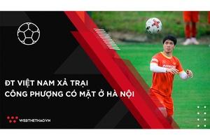 Nhịp đập Thể thao 08/09: ĐT Việt Nam xả trại, Công Phượng đã có mặt ở Hà Nội